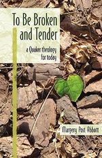 To Be Broken and Tender : A Quaker Theology for Today - Margery Post Abbott