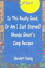 Is This Really Good or Am I Just Starved? : Rhonda Ghent's Camp Recipes - Sharolett Koenig