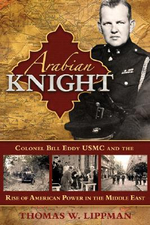 Arabian Knight : Colonel Bill Eddy USMC and the Rise of American Power in the Middle East - Thomas Lippman
