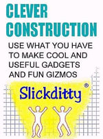 Clever Construction : Use What You Have To Make Cool And Useful Gadgets And Fun Gizmos - Alan Edwin Detwiler