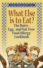 What Else is to Eat? : The Dairy-, Egg-, and Nut-Free Food Allergy Cookbook - Linda Marienhoff Coss