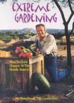 Extreme Gardening : How to Grow Organic in the Hostile Deserts - Dave Owens
