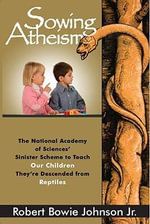 Sowing Atheism : The National Academy of Sciences' Sinister Scheme to Teach Our Children They're Descended from Reptiles - Robert Bowie, Jr. Johnson