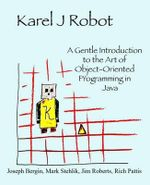 Karel J Robot : A Gentle Introduction to the Art of Object-Oriented Programming in Java - Professor of History Joseph Bergin, III