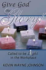 Give God the Glory! : Called to Be Light in the Workplace - Kevin Wayne Johnson