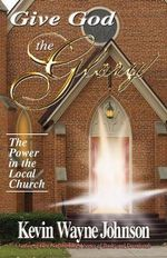 Give God the Glory! The Power in the Local Church : The Power in the Local Church - Kevin Wayne Johnson