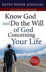 Give God the Glory! Know God and Do the Will of God Concerning Your Life (Revised Edition) : Know God & Do the Will of God Concerning Your Life (Revised Edition) - Kevin Wayne Johnson