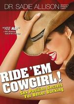 Ride 'em Cowgirl! : Sex Position Secrets for Better Bucking : For Adults Only : Sex Position Secrets for Better Bucking : For Adults Only - Sadie Allison