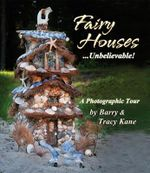 Fairy Houses ... Unbelievable! : A Photographic Tour - Barry Kane