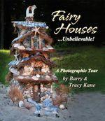 Fairy Houses ... Unbelievable! : A Photographic Tour - Barry Kane