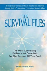 The Survival Files : The Most Convincing Evidence Yet Compiled for the Survival of Your Soul - Miles Edward Allen