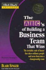 The ABC's of Building a Business Team That Wins : The Invisble Code of Honor That Takes Ordinary People and Turns Them Into a Championship Team - Blair Singer
