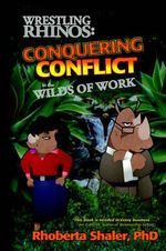 Wrestling Rhinos : Conquering Conflict in the Wilds of Work - Rhoberta Shaler