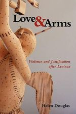 Love and Arms : Violence and Justification After Levinas - Helen Douglas