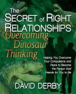 The Secret of Right Relationships : Overcoming Dinosaur Thinking - David Derby