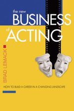 The New Business of Acting : How to Build a Career in a Changing Landscape - Brad Lemack