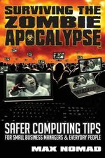Surviving the Zombie Apocalypse : Safer Computing Tips for Small Business Managers and Everyday People - Max Nomad