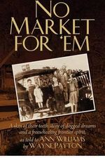 No Market for 'em : A Skin of Their Teeth Story of Dogged Dreams and a Freewheeling Frontier Spirit, as Told to Ann Williams by Wayne Payt - Ann Williams