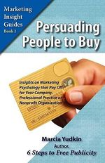 Persuading People to Buy : Insights on Marketing Psychology That Pay Off for Your Company, Professional Practice, or Nonprofit Organization - Marcia Yudkin
