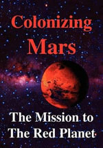 Colonizing Mars The Human Mission to the Red Planet : Radical Environmentalists, Criminal Pseudo-Scienti... - Robert Zubrin