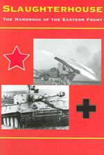 Slaughterhouse : The Handbook of the Eastern Front, 1941-45