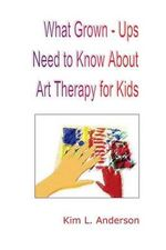 What Grown Ups Need to Know about Art Therapy for Kids - Kim L Anderson