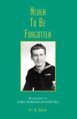 Never to Be Forgotten-Biographyof Dirk Berend Boonstra - Piet W Boonstra