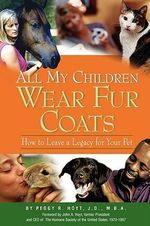 All My Children Wear Fur Coats - 2nd Edition : How to Leave a Legacy for Your Pet - Peggy R Hoyt