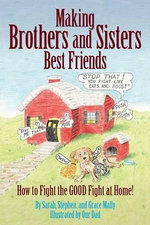 Making Brothers and Sisters Best Friends : How to Fight the Good Fight at Home - Sarah Mally