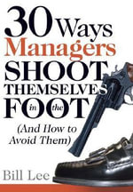 30 Ways Managers Shoot Themselves in the Foot : (And How to Avoid Them) - Bill Lee