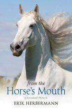 From the Horse's Mouth : A Horseman's Notes II - Erik F. Herbermann