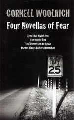 Four Novellas of Fear : Eyes That Watch You, the Night I Died, You'll Never See Me Again, Murder Always Gathers Momentum - Cornell Woolrich