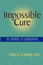 Impossible Cure : The Promise of Homeopathy - Amy L., Ph.D Lansky
