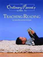 The Ordinary Parent's Guide to Teaching Reading : Clear Steps to Easy Reading and Perfect Spelling - Jessie Wise