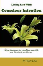 Living Life with Conscious Intention : Key Behaviors for Enriching Your Life and the World We Live in - W Marie Giles