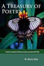 A Treasury of Poetry : Poems Inspired While Pursuing a Purposeful Life - W Marie Giles