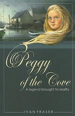 Peggy of the Cove : A Legend Brought to Reality - Ivan Fraser