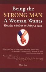 Being the Strong Man a Woman Wants : Timeless Wisdom on Being a Man - Elliott Katz