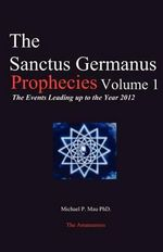 The Sanctus Germanus Prophecies : The Events Leading Up to the Year 2012 - Michael P Mau Ph D