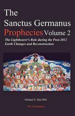 The Sanctus Germanus Prophecies : The Light Bearer's Role During the Post 2012 Earth Changes and Reconstruction - Dr Michael P Mau