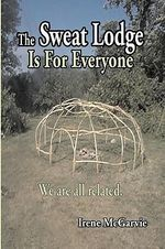 The Sweat Lodge is For Everyone : We are All Related. - Irene McGarvie