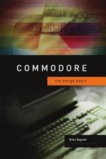 Commodore : The Amiga Years - Brian Bagnall