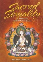 Sacred Sexuality : A Manual for Living Bliss - Michael Mirdad