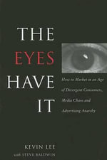 The Eyes Have It : How to Market in an Age of Divergent Consumers, Media Chaos and Advertising Anarchy - Kevin Lee