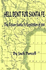 Hell Bent for Santa Fe : The Texan Santa Fe Expedition of 1841 - Jack Purcell