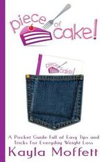 Piece of Cake : A Pocket Guide Full of Easy Tips and Tricks for Everyday Weight Loss - Kayla Moffett