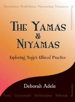 The Yamas & Niyamas : Exploring Yoga's Ethical Practice - Deborah Adele