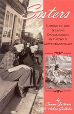 Sisters : Coming of Age & Living Dangerously in the Wild Copper River Valley - Samme Gallaher