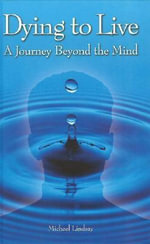 Dying to Live : A Journey Beyond the Mind - Michael Lindsay