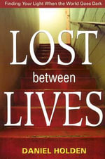 Lost Between Lives : Finding Your Light When the World Goes Dark - Daniel Holden